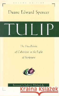 Tulip: The Five Points of Calvinism in the Light of Scripture Duane Edward Spencer Luder G. Whitlock Duana Edwar 9780801063930