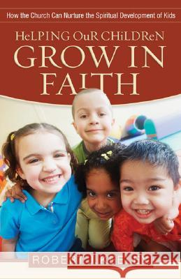 Helping Our Children Grow in Faith: How the Church Can Nurture the Spiritual Development of Kids Robert Keeley 9780801068294