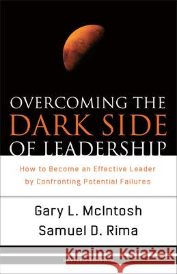 Overcoming the Dark Side of Leadership: How to Become an Effective Leader by Confronting Potential Failures Gary L. McIntosh Samuel D. Rima 9780801068355