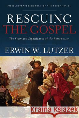 Rescuing the Gospel: The Story and Significance of the Reformation Erwin W. Lutzer 9780801075414