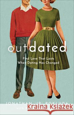 Outdated: Find Love That Lasts When Dating Has Changed Jonathan