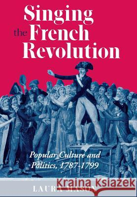 Singing the French Revolution Laura Mason 9780801432330
