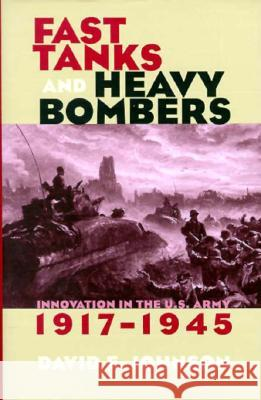 Fast Tanks and Heavy Bombers : Innovation in the U.S. Army, 1917-1945 David E. Johnson 9780801434587