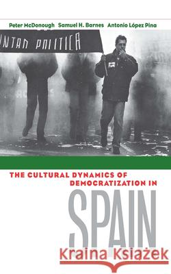 Cultural Dynamics of Democratization in Spain: How States Develop Human Capital in Europe Peter McDonough Samuel Barnes Antonio Lopez Pina 9780801435164 Cornell University Press