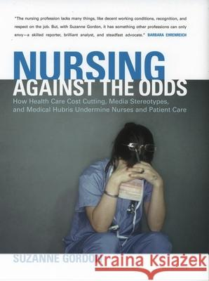 Nursing Against the Odds: How Health Care Cost Cutting, Media Stereotypes, and Medical Hubris Undermine Nurses and Patient Care Suzanne Gordon 9780801439766