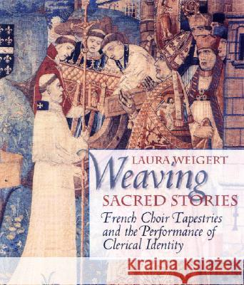 Weaving Sacred Stories: French Choir Tapestries and the Performance of Clerical Identity Laura Weigert Barbara H. Rosenwein 9780801440083