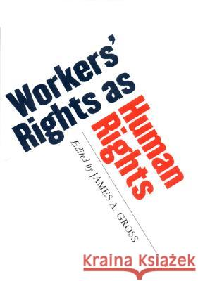 Workers' Rights as Human Rights James A. Gross 9780801440823