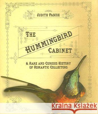 The Hummingbird Cabinet: A Rare and Curious History of Romantic Collectors Judith Pascoe 9780801443626