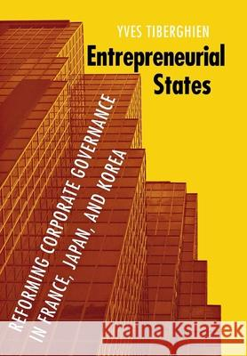 Entrepreneurial States: Reforming Corporate Governance in France, Japan, and Korea Yves Tiberghien 9780801445934