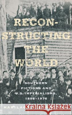 Reconstructing the World : Southern Fictions and U.S. Imperialisms, 1898-1976 Harilaos Stecopoulos Harry Stecopoulos 9780801446856