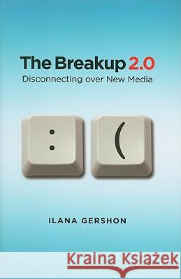 The Breakup 2.0: Disconnecting Over New Media Ilana Gershon 9780801448591