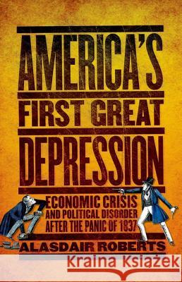 America's First Great Depression: Economic Crisis and Political Disorder After the Panic of 1837 Alasdair Roberts 9780801450334 Cornell University Press