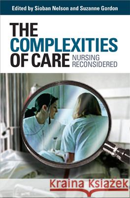 The Complexities of Care : Nursing Reconsidered Sioban Nelson Suzanne Gordon 9780801473227