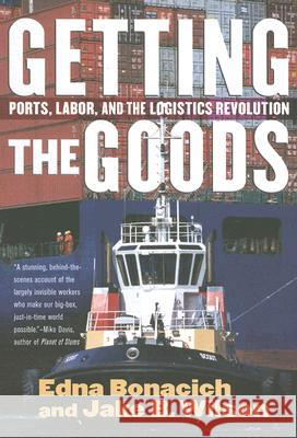 Getting the Goods : Ports, Labor, and the Logistics Revolution Edna Bonacich Jake B. Wilson 9780801474255