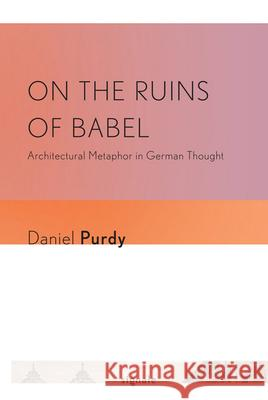 On the Ruins of Babel: Architectural Metaphor in German Thought Daniel Purdy 9780801476761