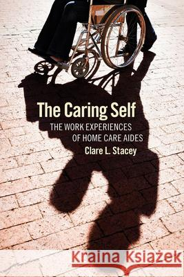 The Caring Self : The Work Experiences of Home Care Aides Clare L. Stacey John W. Budd 9780801476990