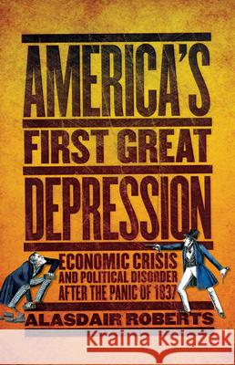 America's First Great Depression: Economic Crisis and Political Disorder After the Panic of 1837 Alasdair Roberts 9780801478864 Cornell University Press