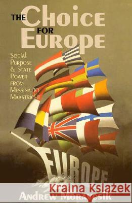 The Choice for Europe: Social Purpose and State Power from Messina to Maastricht Andrew Moravcsik 9780801485091