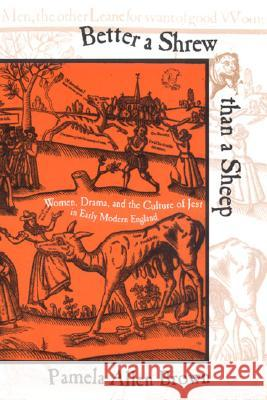 Better a Shrew Than a Sheep: Women, Drama, and the Culture of Jest in Early Modern England Pamela Allen Brown 9780801488368