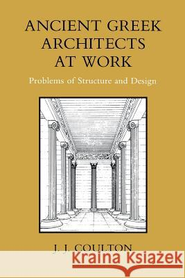 Ancient Greek Architects at Work: Problems of Structure and Design J. J. Coulton 9780801492341