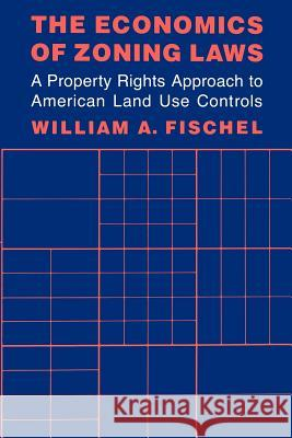 The Economics of Zoning Laws : A Property Rights Approach to American Land Use Controls William A. Fischel 9780801835629
