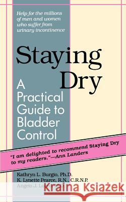 Staying Dry : A Practical Guide to Bladder Control Kathryn L. Burgio K. Lynette Pearce Angelo J. Lucco 9780801839092