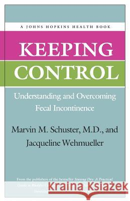 Keeping Control: Understanding and Overcoming Fecal Incontinence Marvin M. Schuster Jacqueline Wehmueller 9780801849169