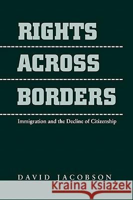 Rights across Borders : Immigration and the Decline of Citizenship David Jacobson 9780801857706