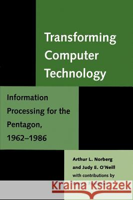 Transforming Computer Technology: Information Processing for the Pentagon, 1962-1986 Arthur L. Norberg Judy E. O'Neill Kerry J. Freedman 9780801863691