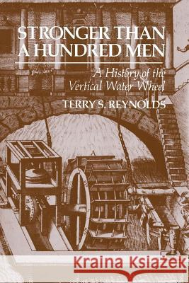 Stronger Than a Hundred Men: A History of the Vertical Water Wheel Terry S. Reynolds 9780801872488