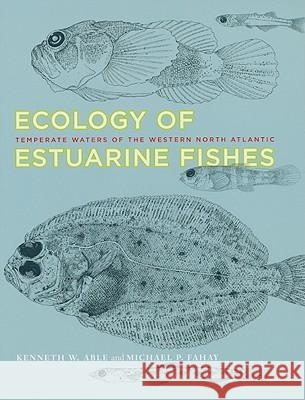 Ecology of Estuarine Fishes : Temperate Waters of the Western North Atlantic Kenneth W. Able Michael P. Fahay 9780801894718