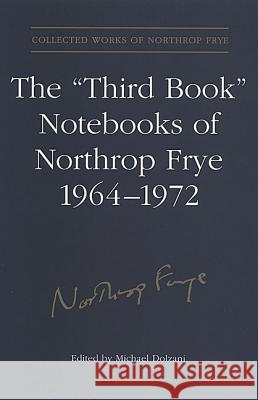 The 'third Book' Notebooks of Northrop Frye, 1964-1972: The Critical Comedy Michael Dolzani Northrop Frye 9780802035424