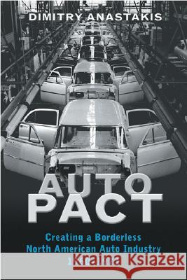 Auto Pact : Creating a Borderless North American Auto Industry, 1960-1971 Dimitry Anastakis 9780802038210