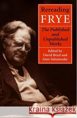 Rereading Frye: The Published and the Unpublished Works David Boyd Imre Salusinszky 9780802042521