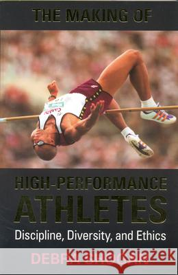 The Making of High Performance Athletes : Discipline, Diversity, and Ethics Debra Shogan 9780802043955