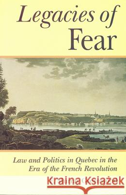 The Legacies of Fear: Law and Politics in Quebec in the Era of the French Revolution F. Murray Greenwood 9780802069740