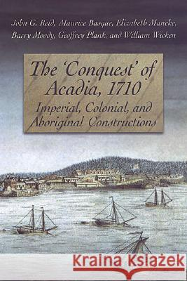 The 'conquest' of Acadia, 1710: Imperial, Colonial, and Aboriginal Constructions John G. Reid Maurice Basque Elizabeth Mancke 9780802085382