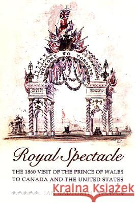 Royal Spectacle: The 1860 Visit of the Prince of Wales to Canada and the United States Ian Radforth 9780802086655