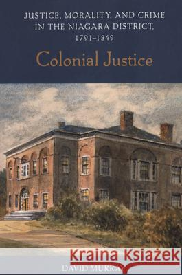 Colonial Justice: Justice, Morality, and Crime in the Niagara District, 1791-1849 David Murray 9780802086884
