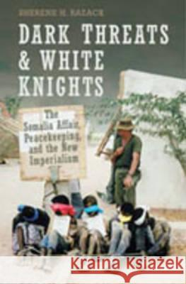 Dark Threats and White Knights: The Somalia Affair, Peacekeeping, and the New Imperialism Sherene H. Razack 9780802087089