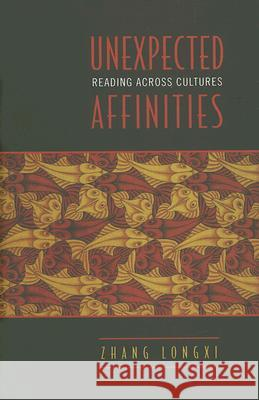 Unexpected Affinities: Reading Across Cultures Zhang Longxi 9780802092779