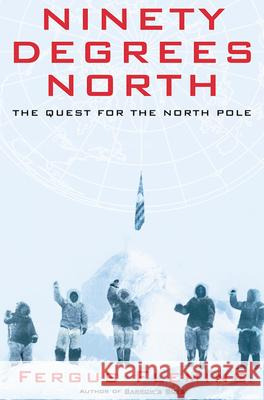 Ninety Degrees North: The Quest for the North Pole Fergus Fleming 9780802140364