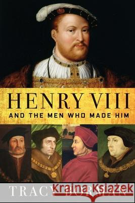 Henry VIII: And the Men Who Made Him  9780802148339