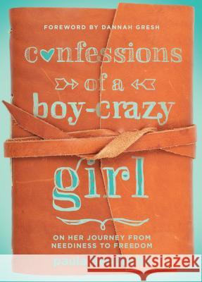 Confessions of a Boy-Crazy Girl: On Her Journey from Neediness to Freedom (True Woman) Paula Hendricks 9780802407504