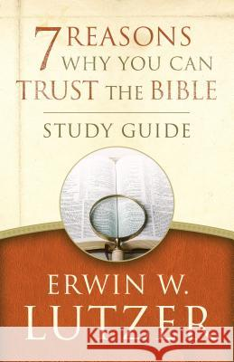 7 Reasons Why You Can Trust the Bible Study Guide Erwin W. Lutzer 9780802413376
