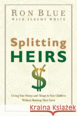 Splitting Heirs: Giving Your Money and Things to Your Children Without Ruining Their Lives Ron Blue Jeremy White 9780802413765