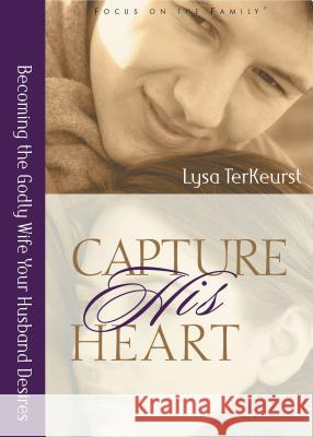 Capture His Heart: Becoming the Godly Wife Your Husband Desires Lysa TerKeurst 9780802440402