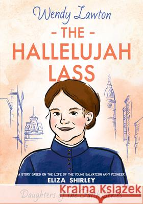 The Hallelujah Lass: A Story Based on the Life of Salvation Army Pioneer Eliza Shirley Wendy Lawton 9780802440730