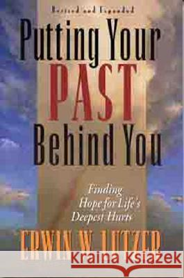 Putting Your Past Behind You: Finding Hope for Life's Deepest Hurts Erwin W. Lutzer 9780802456441