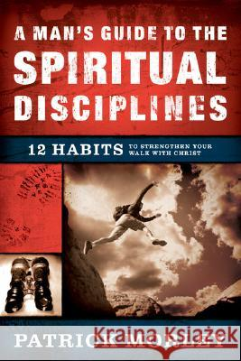 A Man's Guide to the Spiritual Disciplines: 12 Habits to Strengthen Your Walk with Christ Patrick Morley 9780802475510